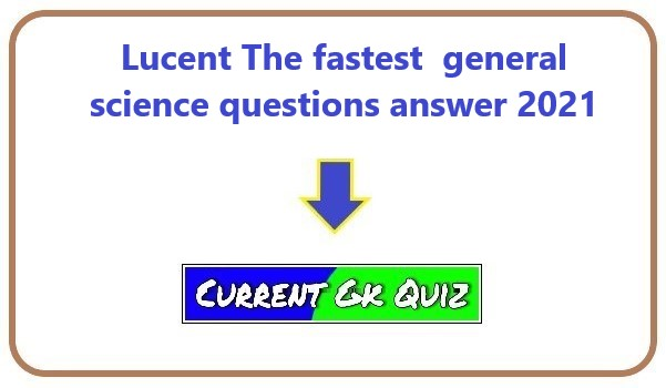 Lucent The fastest  general science questions answer 2021