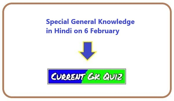 Special General Knowledge in Hindi on 6 February
