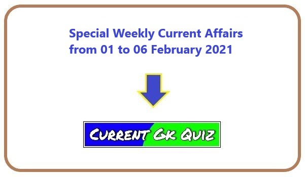 Special Weekly Current Affairs from 01 to 06 February 2021